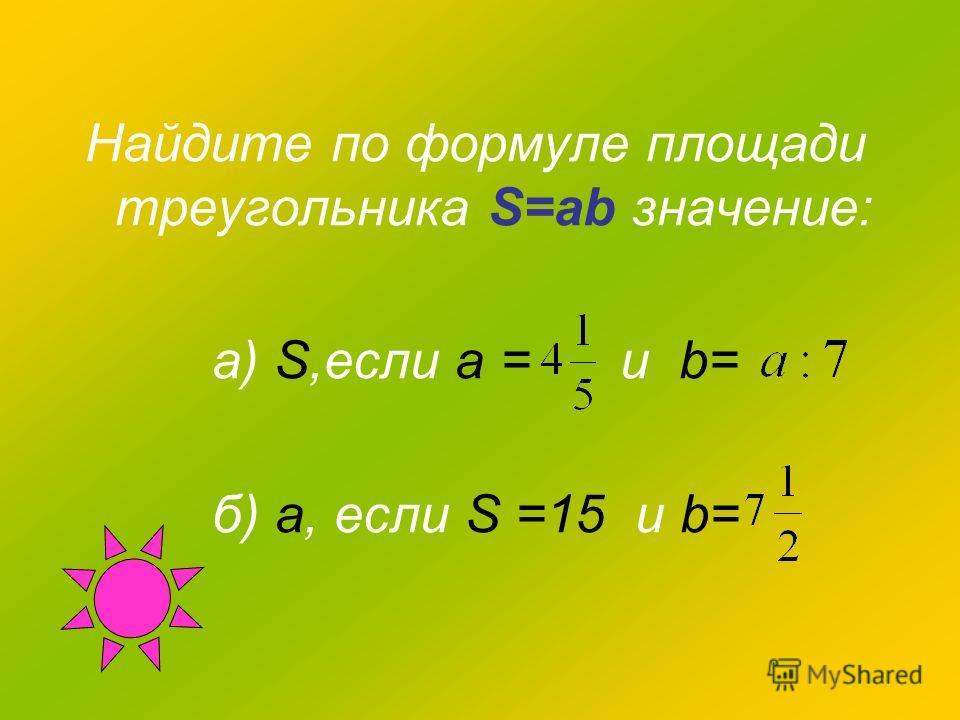 Найдите по формуле площади треугольника S=ab значение: а) S,если а = и b= б) а, если S =15 и b=