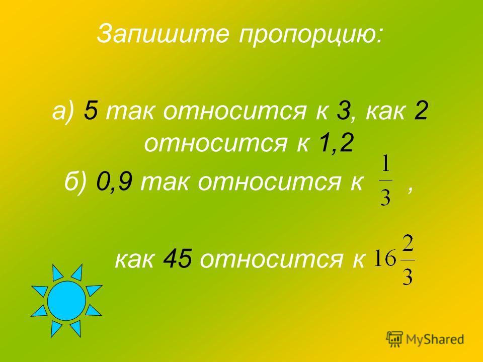 Запишите пропорцию: а) 5 так относится к 3, как 2 относится к 1,2 б) 0,9 так относится к, как 45 относится к