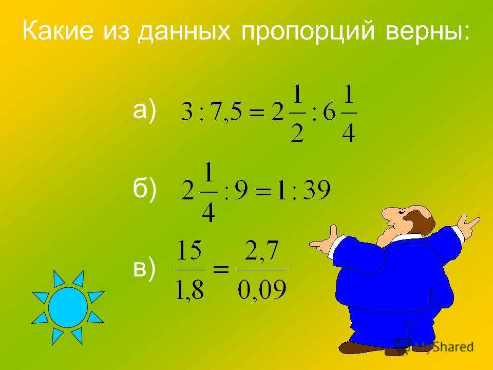 Какие из данных пропорций верны: а) б) в)