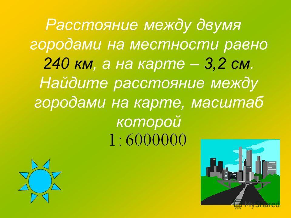 Расстояние между двумя городами на местности равно 240 км, а на карте – 3,2 см. Найдите расстояние между городами на карте, масштаб которой