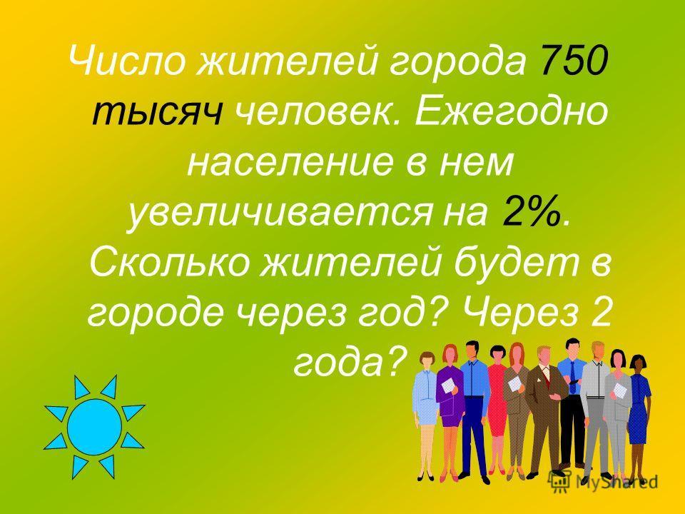 Число жителей города 750 тысяч человек. Ежегодно население в нем увеличивается на 2%. Сколько жителей будет в городе через год? Через 2 года?