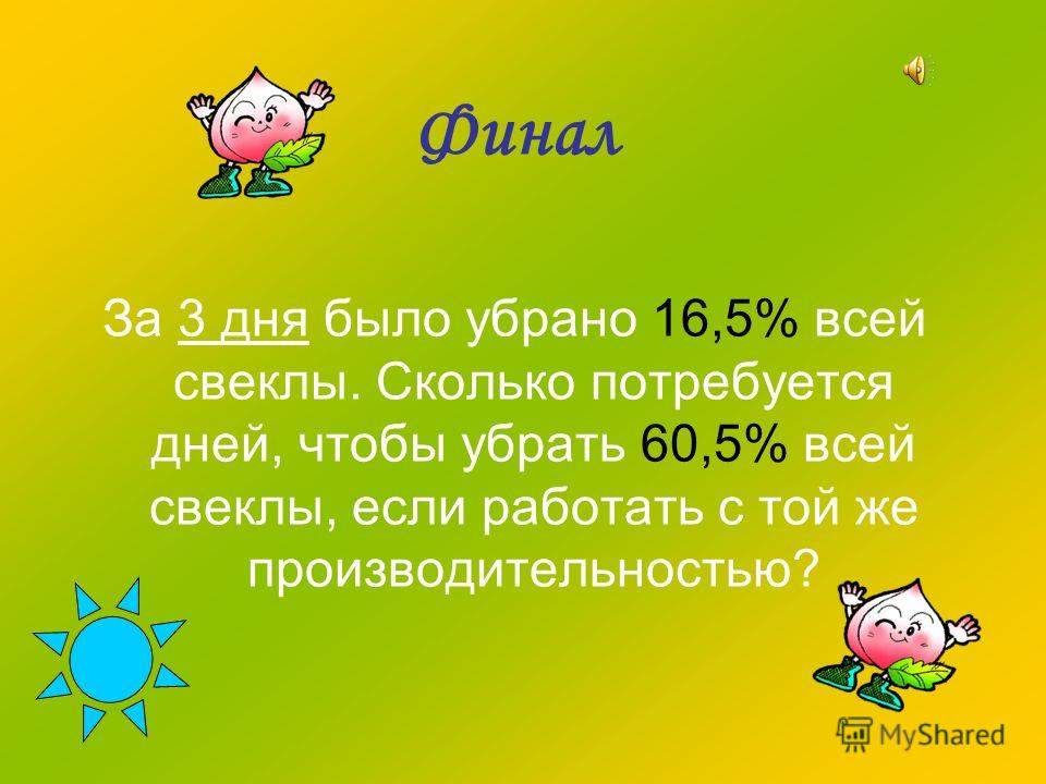 Финал За 3 дня было убрано 16,5% всей свеклы. Сколько потребуется дней, чтобы убрать 60,5% всей свеклы, если работать с той же производительностью?