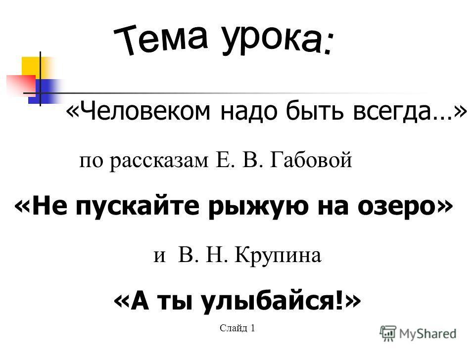 «Человеком надо быть всегда…» по рассказам Е. В. Габовой «Не пускайте рыжую на озеро» и В. Н. Крупина «А ты улыбайся!» Слайд 1