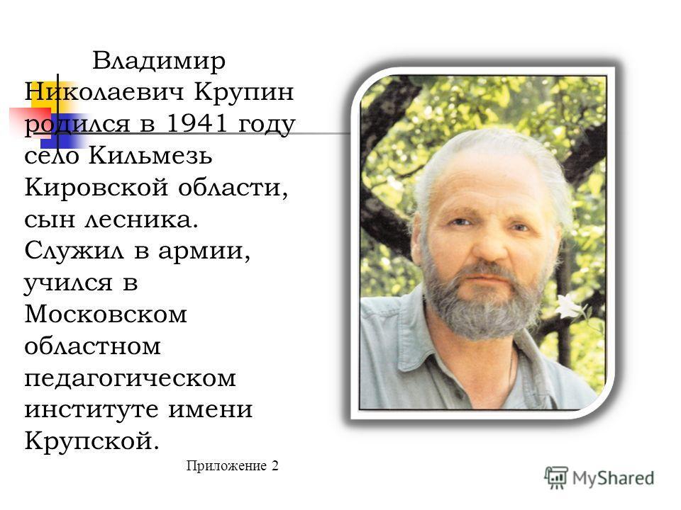 Владимир Николаевич Крупин родился в 1941 году село Кильмезь Кировской области, сын лесника. Служил в армии, учился в Московском областном педагогическом институте имени Крупской. Приложение 2