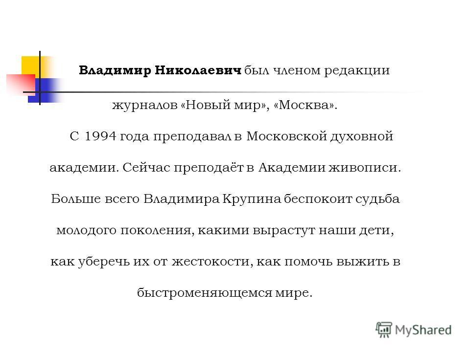 Владимир Николаевич был членом редакции журналов «Новый мир», «Москва». С 1994 года преподавал в Московской духовной академии. Сейчас преподаёт в Академии живописи. Больше всего Владимира Крупина беспокоит судьба молодого поколения, какими вырастут н