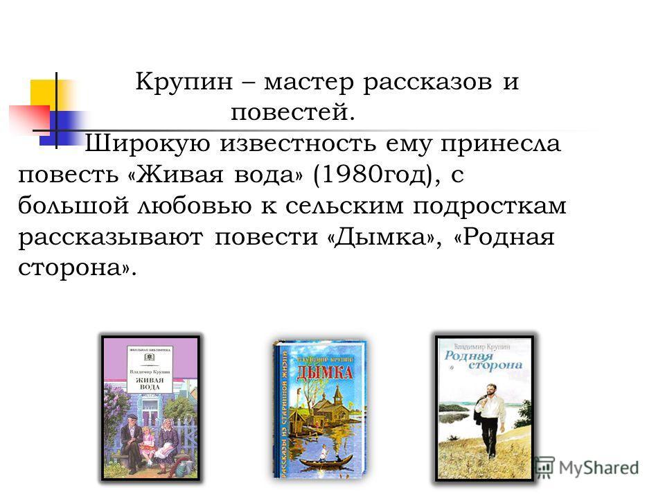 Крупин – мастер рассказов и повестей. Широкую известность ему принесла повесть «Живая вода» (1980год), с большой любовью к сельским подросткам рассказывают повести «Дымка», «Родная сторона».
