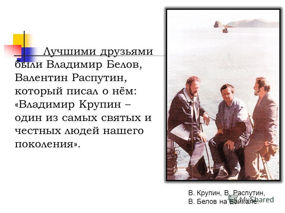 В. Крупин, В. Распутин, В. Белов на Байкале. Лучшими друзьями были Владимир Белов, Валентин Распутин, который писал о нём: «Владимир Крупин – один из самых святых и честных людей нашего поколения».