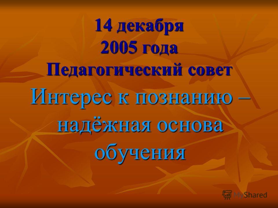 14 декабря 2005 года Педагогический совет Интерес к познанию – надёжная основа обучения