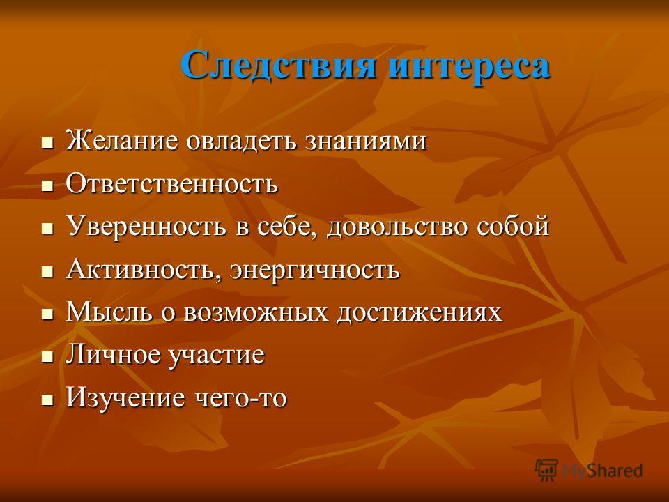 Следствия интереса Следствия интереса Желание овладеть знаниями Желание овладеть знаниями Ответственность Ответственность Уверенность в себе, довольство собой Уверенность в себе, довольство собой Активность, энергичность Активность, энергичность Мысл