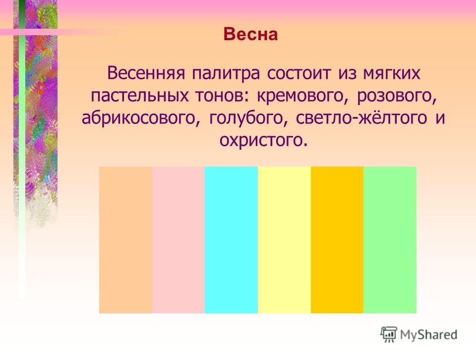 Весенняя палитра состоит из мягких пастельных тонов: кремового, розового, абрикосового, голубого, светло-жёлтого и охристого. Весна