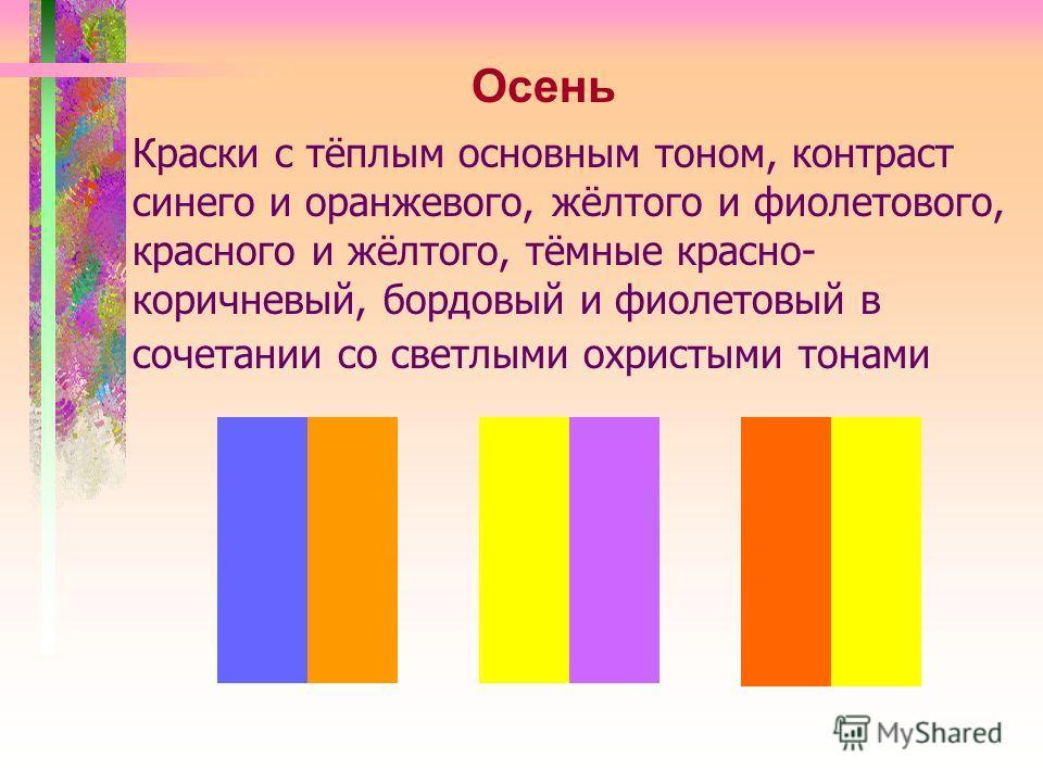 Краски с тёплым основным тоном, контраст синего и оранжевого, жёлтого и фиолетового, красного и жёлтого, тёмные красно- коричневый, бордовый и фиолетовый в сочетании со светлыми охристыми тонами Осень