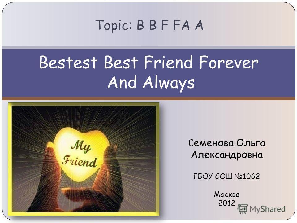 Bestest Best Friend Forever And Always Topic: B B F FA A С еменова Ольга Александровна ГБОУ СОШ 1062 Москва 2012