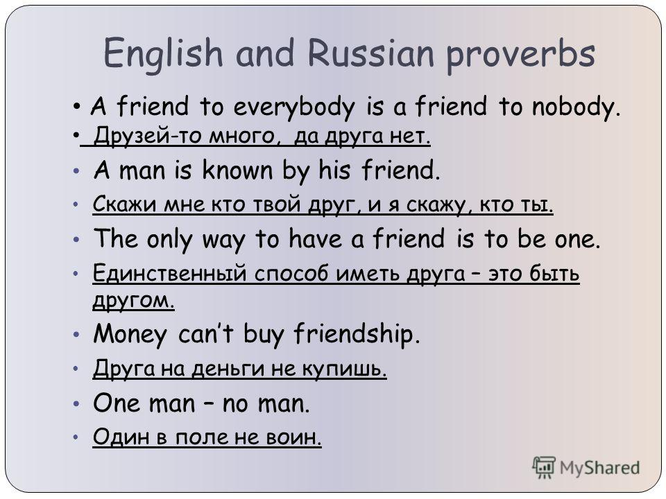 English and Russian proverbs A friend to everybody is a friend to nobody. Друзей-то много, да друга нет. A man is known by his friend. Скажи мне кто твой друг, и я скажу, кто ты. The only way to have a friend is to be one. Единственный способ иметь д