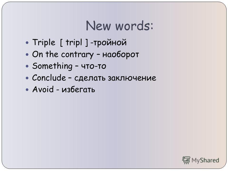 New words: Triple [ tripl ] -тройной On the contrary – наоборот Something – что-то Conclude – сделать заключение Avoid - избегать