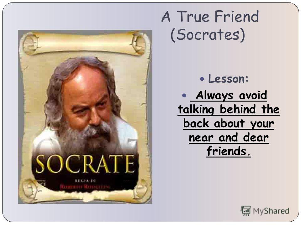A True Friend (Socrates) Lesson: Always avoid talking behind the back about your near and dear friends.