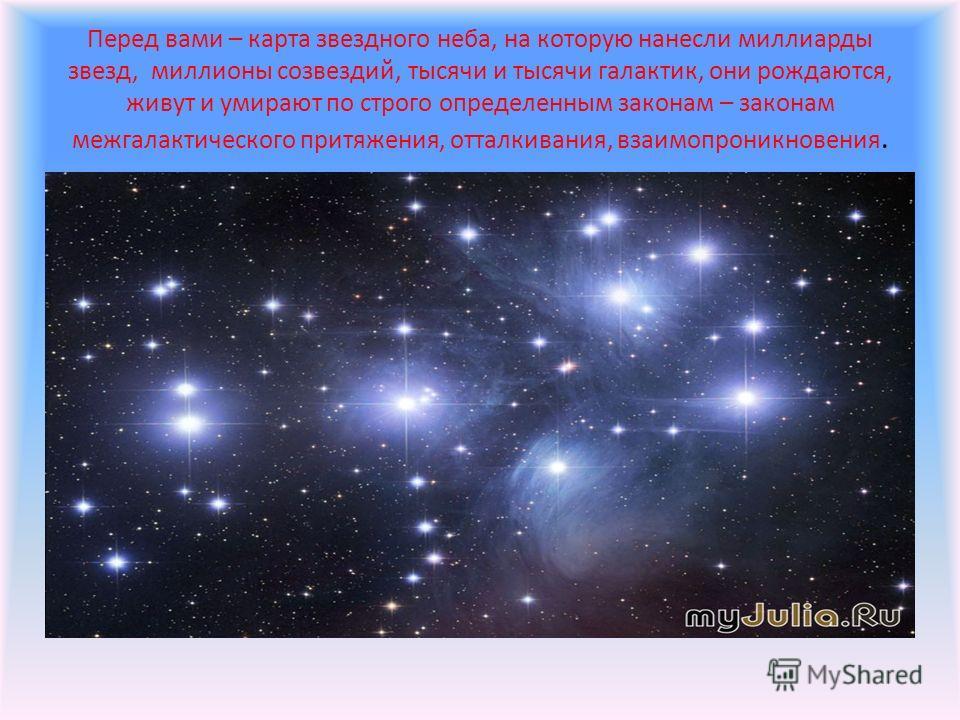 Перед вами – карта звездного неба, на которую нанесли миллиарды звезд, миллионы созвездий, тысячи и тысячи галактик, они рождаются, живут и умирают по строго определенным законам – законам межгалактического притяжения, отталкивания, взаимопроникновен