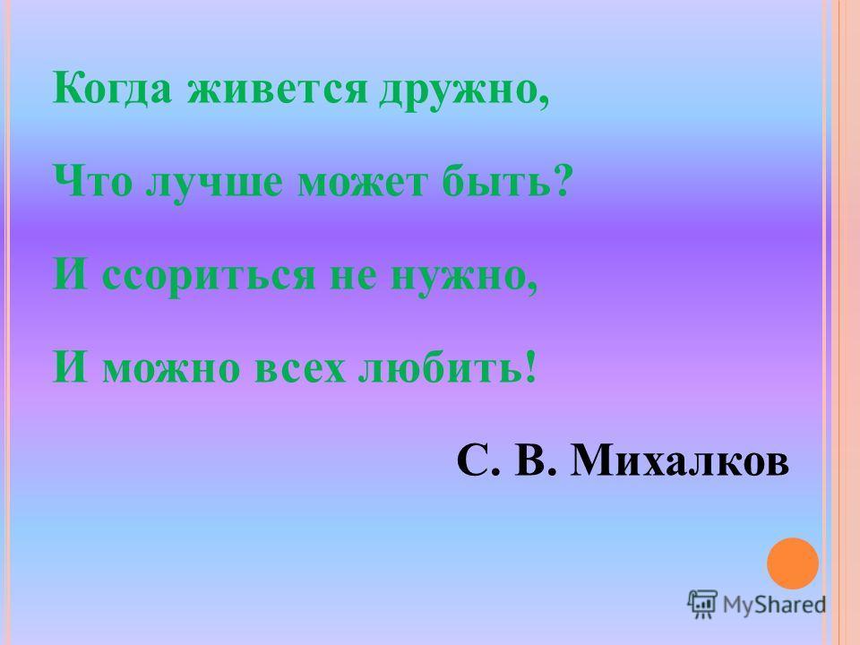 Когда живется дружно, Что лучше может быть? И ссориться не нужно, И можно всех любить! С. В. Михалков