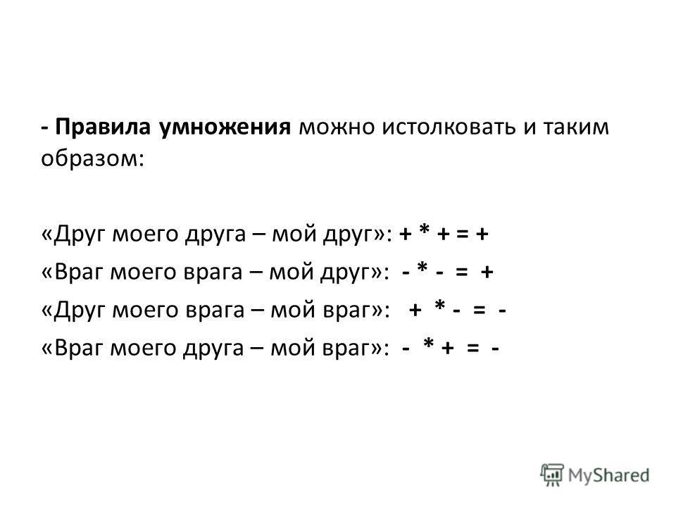 - Правила умножения можно истолковать и таким образом: «Друг моего друга – мой друг»: + * + = + «Враг моего врага – мой друг»: - * - = + «Друг моего врага – мой враг»: + * - = - «Враг моего друга – мой враг»: - * + = -
