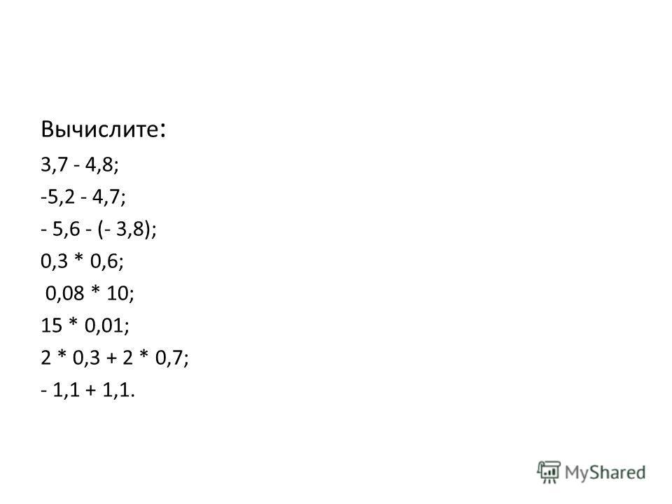Вычислите : 3,7 - 4,8; -5,2 - 4,7; - 5,6 - (- 3,8); 0,3 * 0,6; 0,08 * 10; 15 * 0,01; 2 * 0,3 + 2 * 0,7; - 1,1 + 1,1.