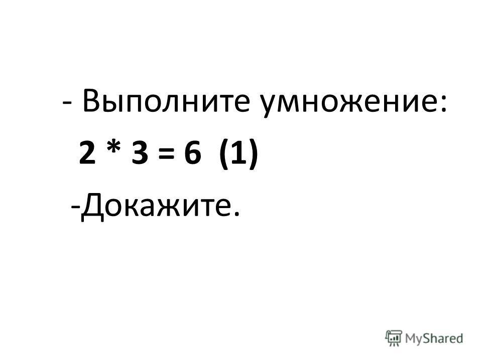 - Выполните умножение: 2 * 3 = 6 (1) -Докажите.