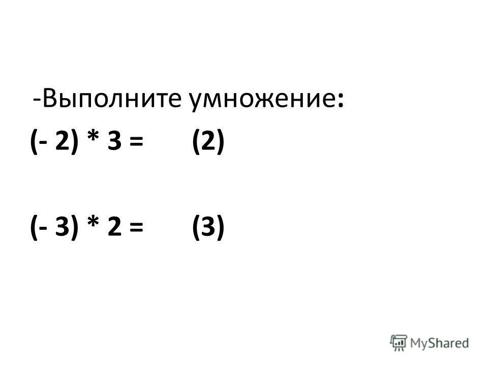 -Выполните умножение: (- 2) * 3 = (2) (- 3) * 2 = (3)