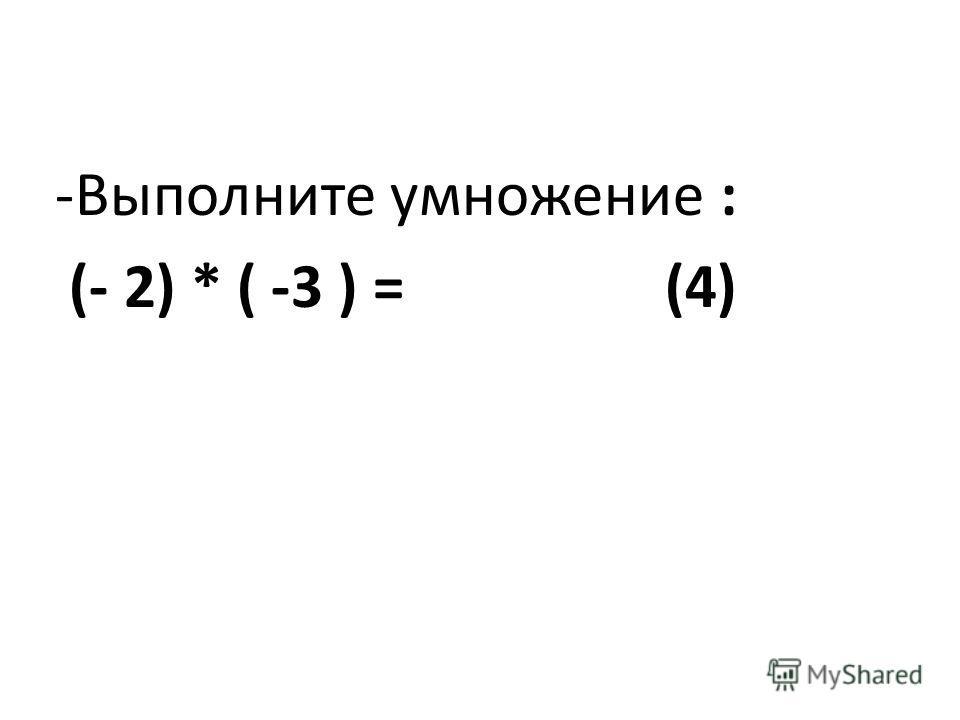 -Выполните умножение : (- 2) * ( -3 ) = (4)