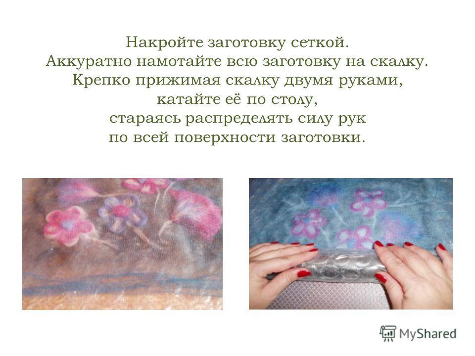 Накройте заготовку сеткой. Аккуратно намотайте всю заготовку на скалку. Крепко прижимая скалку двумя руками, катайте её по столу, стараясь распределять силу рук по всей поверхности заготовки.