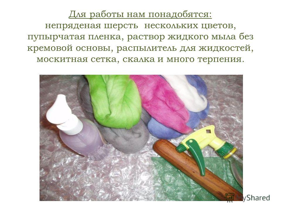 Для работы нам понадобятся: непряденая шерсть нескольких цветов, пупырчатая пленка, раствор жидкого мыла без кремовой основы, распылитель для жидкостей, москитная сетка, скалка и много терпения.