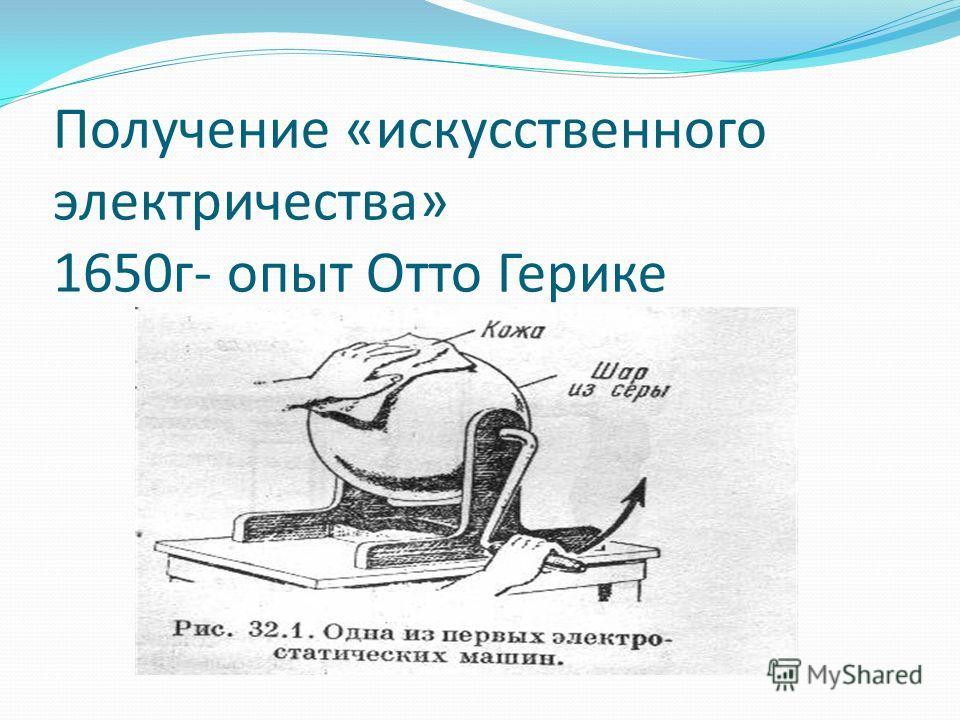 Получение «искусственного электричества» 1650г- опыт Отто Герике