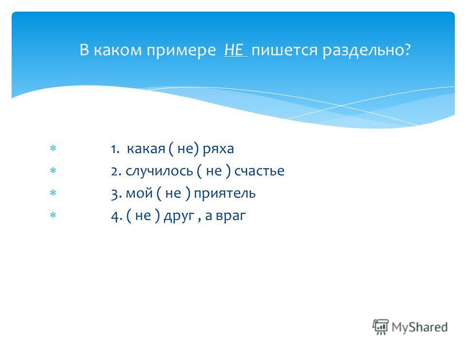 1. какая ( не) ряха 2. случилось ( не ) счастье 3. мой ( не ) приятель 4. ( не ) друг, а враг В каком примере НЕ пишется раздельно?