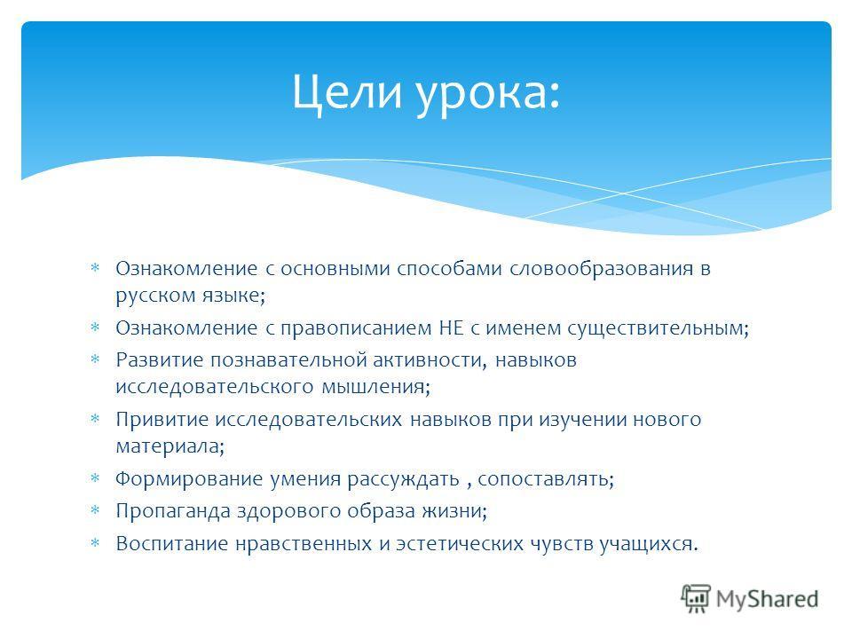 Ознакомление с основными способами словообразования в русском языке; Ознакомление с правописанием НЕ с именем существительным; Развитие познавательной активности, навыков исследовательского мышления; Привитие исследовательских навыков при изучении но