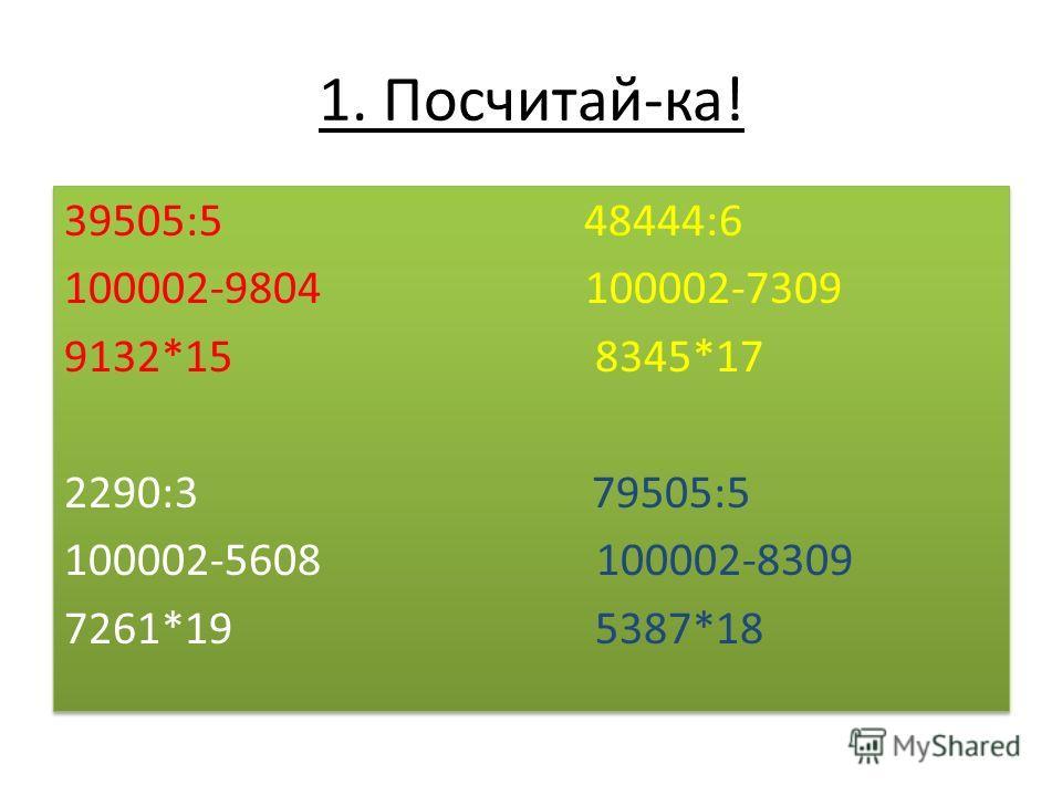 1. Посчитай-ка! 39505:5 48444:6 100002-9804 100002-7309 9132*15 8345*17 2290:3 79505:5 100002-5608 100002-8309 7261*19 5387*18 39505:5 48444:6 100002-9804 100002-7309 9132*15 8345*17 2290:3 79505:5 100002-5608 100002-8309 7261*19 5387*18
