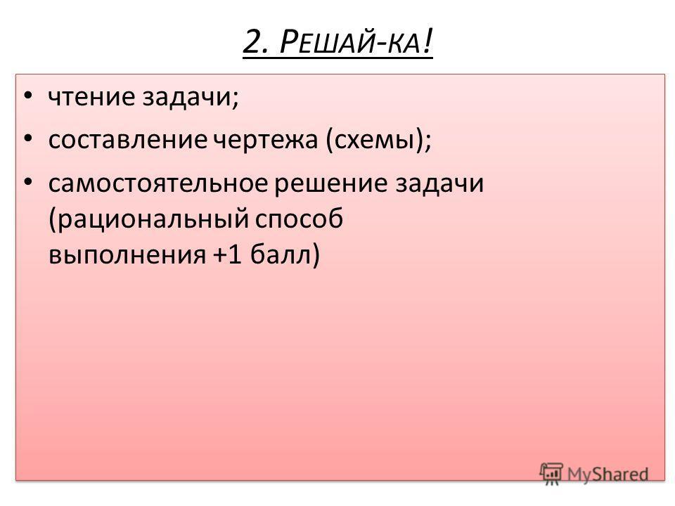2. Р ЕШАЙ - КА ! чтение задачи; составление чертежа (схемы); самостоятельное решение задачи (рациональный способ выполнения +1 балл) чтение задачи; составление чертежа (схемы); самостоятельное решение задачи (рациональный способ выполнения +1 балл)