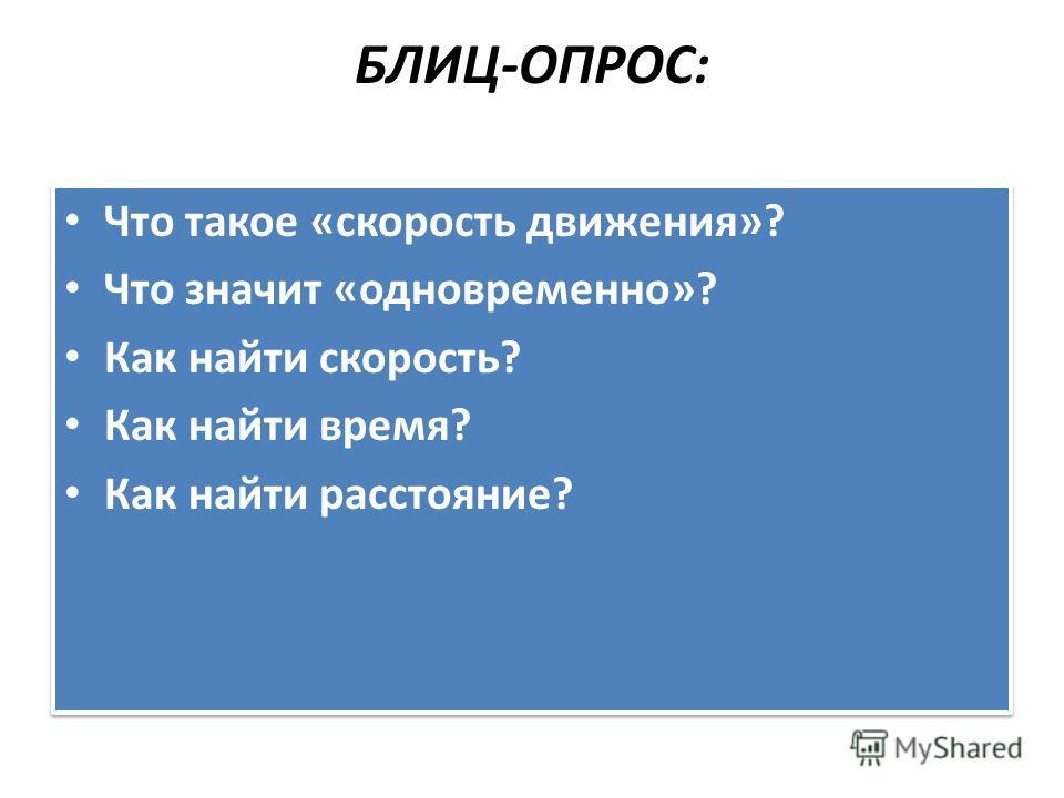 БЛИЦ-ОПРОС: Что такое «скорость движения»? Что значит «одновременно»? Как найти скорость? Как найти время? Как найти расстояние? Что такое «скорость движения»? Что значит «одновременно»? Как найти скорость? Как найти время? Как найти расстояние?