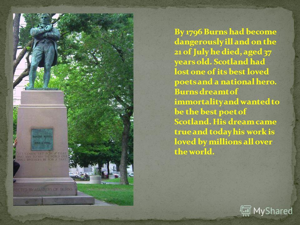 By 1796 Burns had become dangerously ill and on the 21 of July he died, aged 37 years old. Scotland had lost one of its best loved poets and a national hero. Burns dreamt of immortality and wanted to be the best poet of Scotland. His dream came true