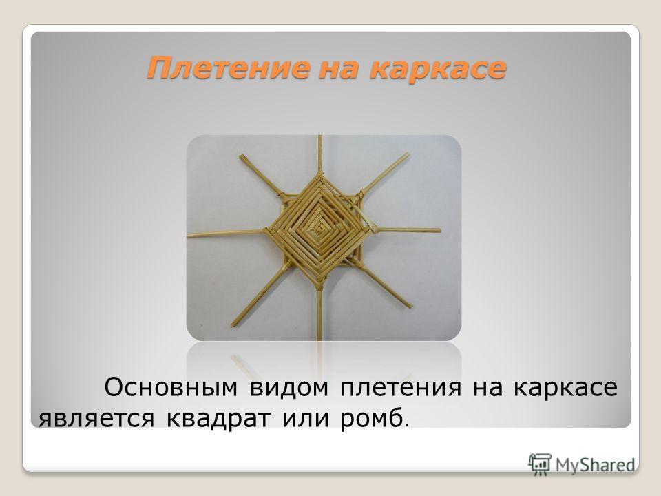 Плетение на каркасе Основным видом плетения на каркасе является квадрат или ромб.
