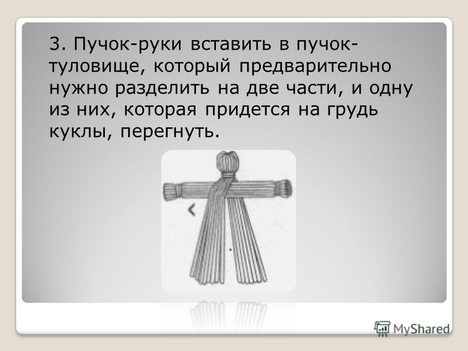 3. Пучок-руки вставить в пучок- туловище, который предварительно нужно разделить на две части, и одну из них, которая придется на грудь куклы, перегнуть.