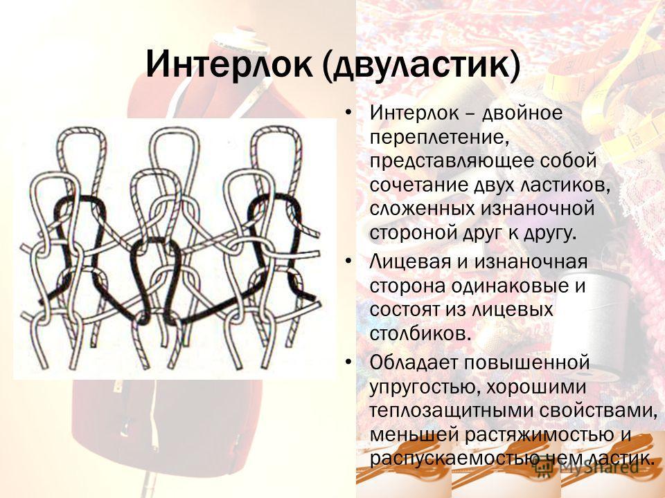 Интерлок (двуластик) Интерлок – двойное переплетение, представляющее собой сочетание двух ластиков, сложенных изнаночной стороной друг к другу. Лицевая и изнаночная сторона одинаковые и состоят из лицевых столбиков. Обладает повышенной упругостью, хо