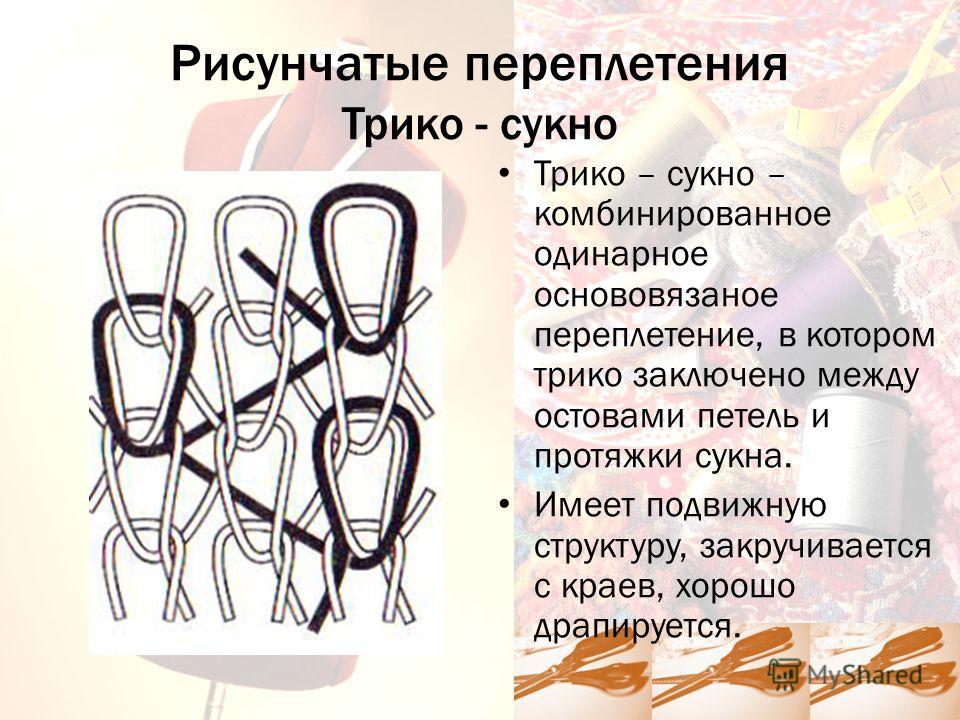 Рисунчатые переплетения Трико - сукно Трико – сукно – комбинированное одинарное основовязаное переплетение, в котором трико заключено между остовами петель и протяжки сукна. Имеет подвижную структуру, закручивается с краев, хорошо драпируется.