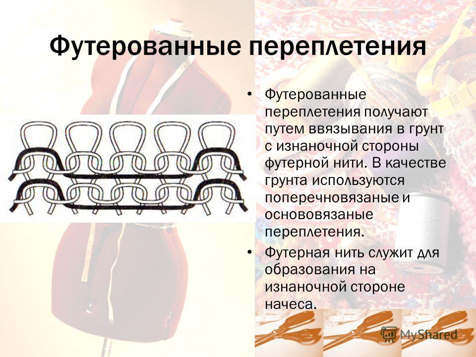 Футерованные переплетения Футерованные переплетения получают путем ввязывания в грунт с изнаночной стороны футерной нити. В качестве грунта используются поперечновязаные и основовязаные переплетения. Футерная нить служит для образования на изнаночной