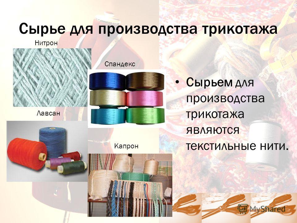 Сырье для производства трикотажа Сырьем для производства трикотажа являются текстильные нити. Спандекс Нитрон Лавсан Капрон