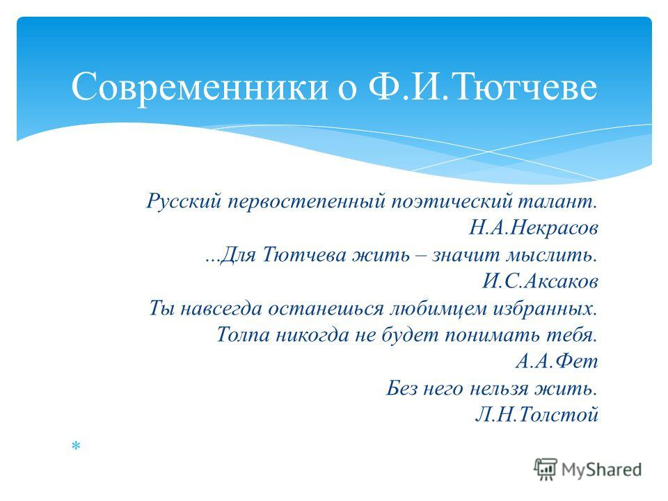 Русский первостепенный поэтический талант. Н.А.Некрасов...Для Тютчева жить – значит мыслить. И.С.Аксаков Ты навсегда останешься любимцем избранных. Толпа никогда не будет понимать тебя. А.А.Фет Без него нельзя жить. Л.Н.Толстой Современники о Ф.И.Тют