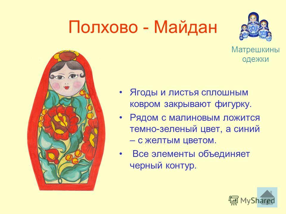 Полхово - Майдан Ягоды и листья сплошным ковром закрывают фигурку. Рядом с малиновым ложится темно-зеленый цвет, а синий – с желтым цветом. Все элементы объединяет черный контур. Матрешкины одежки