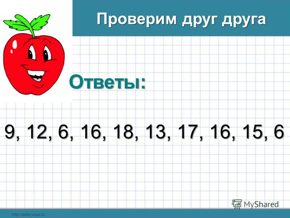 Ответы: 9, 12, 6, 16, 18, 13, 17, 16, 15, 6 Проверим друг друга