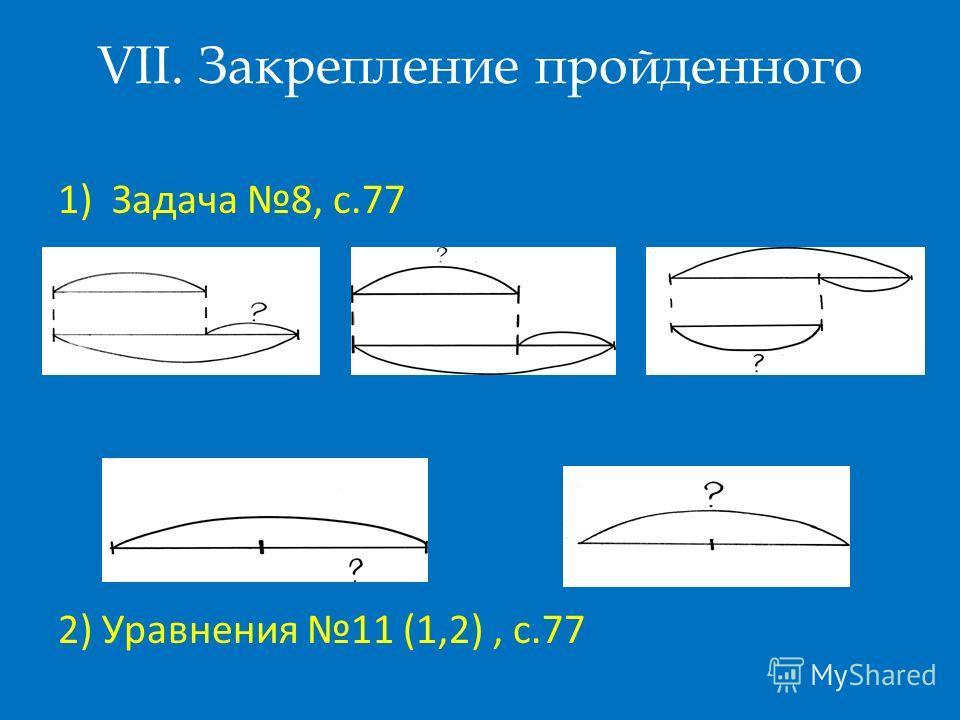 VII. Закрепление пройденного 1)Задача 8, с.77 2) Уравнения 11 (1,2), с.77