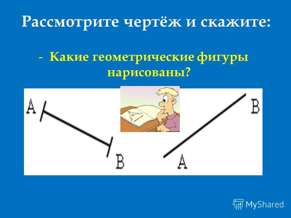 Рассмотрите чертёж и скажите: - Какие геометрические фигуры нарисованы?