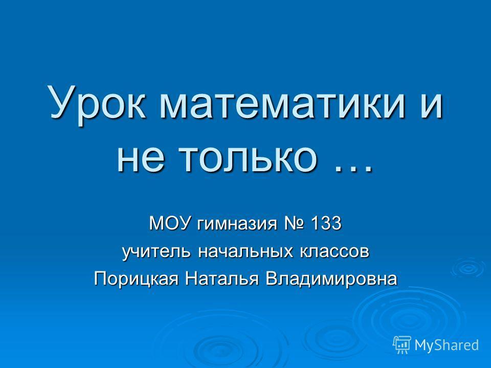 Урок математики и не только … МОУ гимназия 133 учитель начальных классов Порицкая Наталья Владимировна