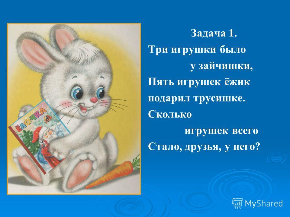 Задача 1. Три игрушки было у зайчишки, Пять игрушек ёжик подарил трусишке. Сколько игрушек всего Стало, друзья, у него?