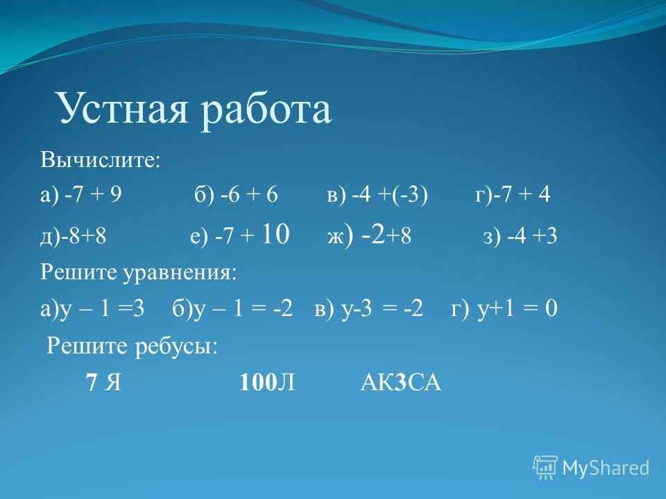 Устная работа Вычислите: а) -7 + 9 б) -6 + 6 в) -4 +(-3) г)-7 + 4 д)-8+8 е) -7 + 10 ж ) -2 +8 з) -4 +3 Решите уравнения: а)у – 1 =3 б)у – 1 = -2 в) у-3 = -2 г) у+1 = 0 Решите ребусы: 7 Я 100Л АК3СА