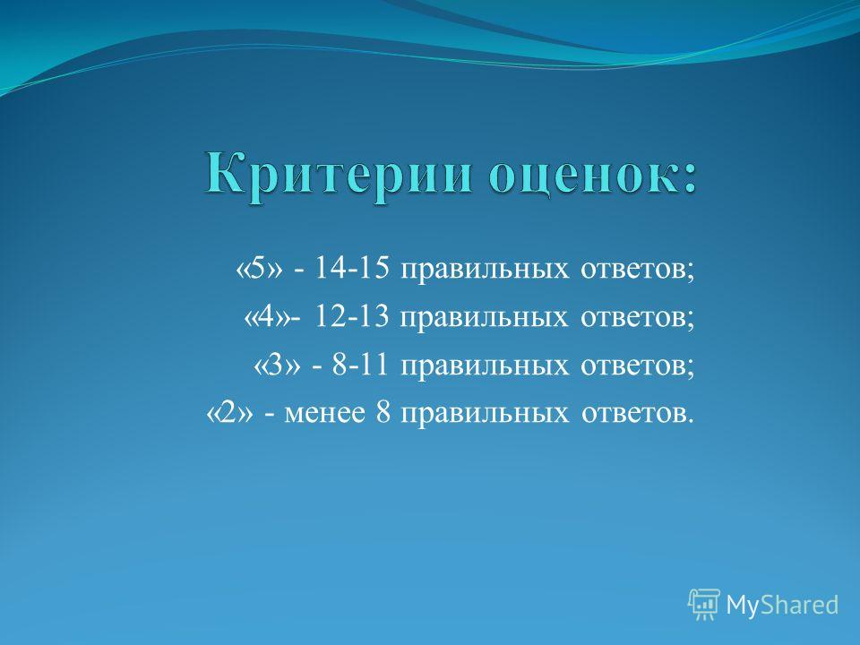 «5» - 14-15 правильных ответов; «4»- 12-13 правильных ответов; «3» - 8-11 правильных ответов; «2» - менее 8 правильных ответов.